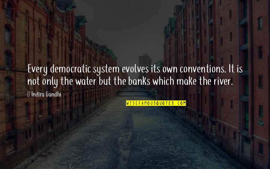 Indira's Quotes By Indira Gandhi: Every democratic system evolves its own conventions. It