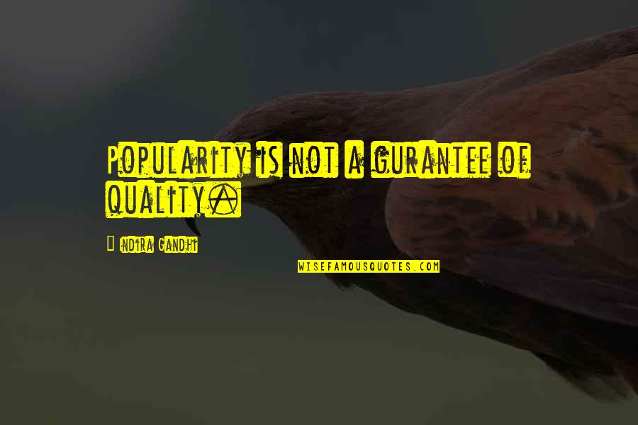 Indira's Quotes By Indira Gandhi: Popularity is not a gurantee of quality.