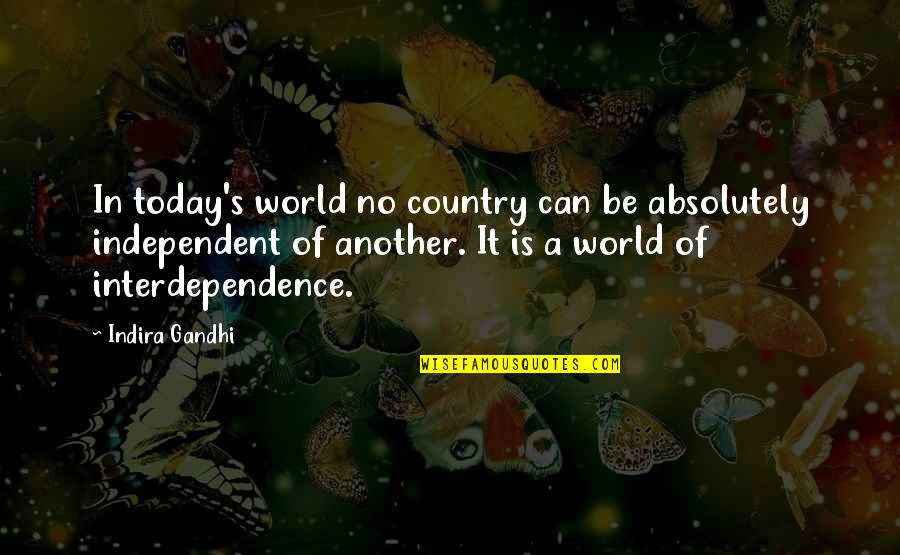Indira's Quotes By Indira Gandhi: In today's world no country can be absolutely