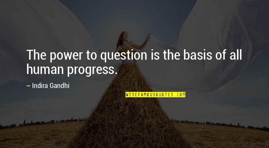 Indira's Quotes By Indira Gandhi: The power to question is the basis of