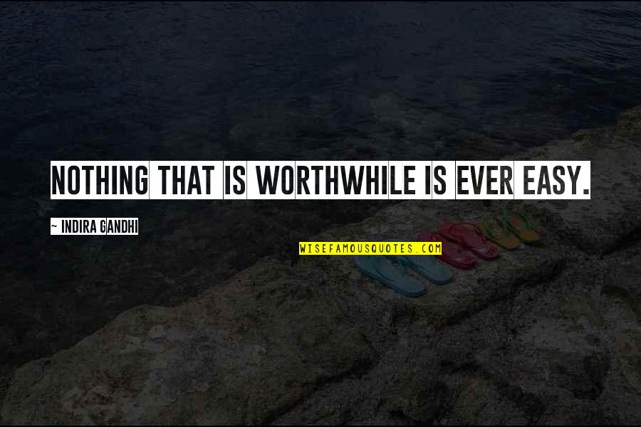 Indira's Quotes By Indira Gandhi: Nothing that is worthwhile is ever easy.