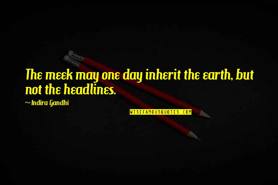 Indira's Quotes By Indira Gandhi: The meek may one day inherit the earth,