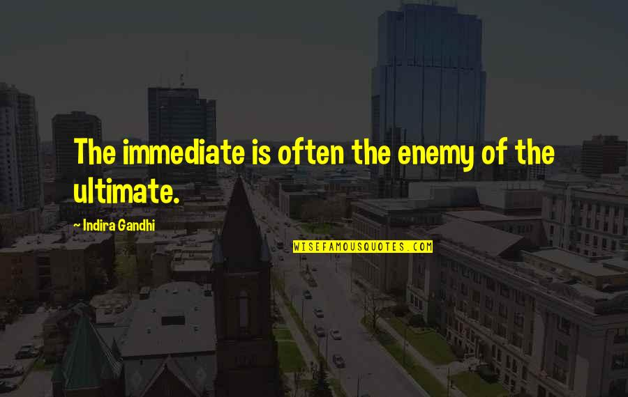 Indira's Quotes By Indira Gandhi: The immediate is often the enemy of the