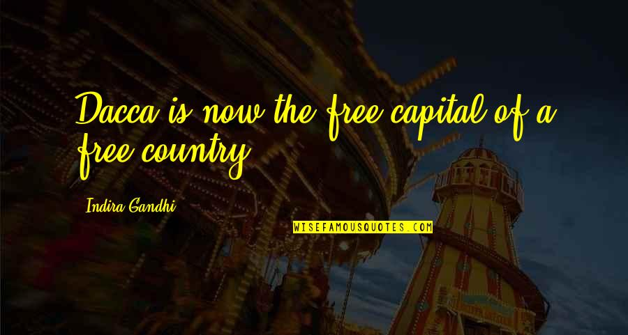 Indira's Quotes By Indira Gandhi: Dacca is now the free capital of a
