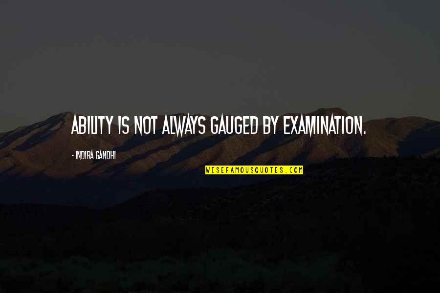 Indira's Quotes By Indira Gandhi: Ability is not always gauged by examination.