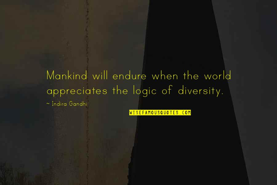 Indira's Quotes By Indira Gandhi: Mankind will endure when the world appreciates the