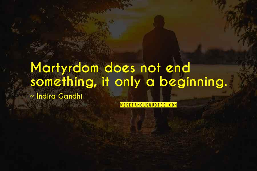 Indira's Quotes By Indira Gandhi: Martyrdom does not end something, it only a