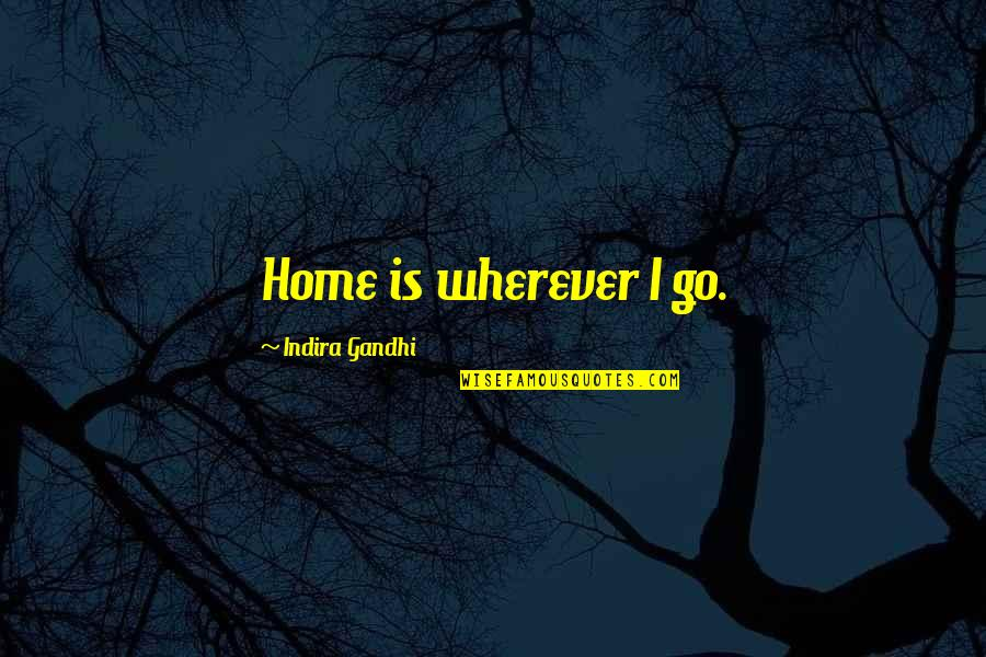 Indira's Quotes By Indira Gandhi: Home is wherever I go.