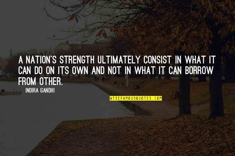 Indira's Quotes By Indira Gandhi: A nation's strength ultimately consist in what it