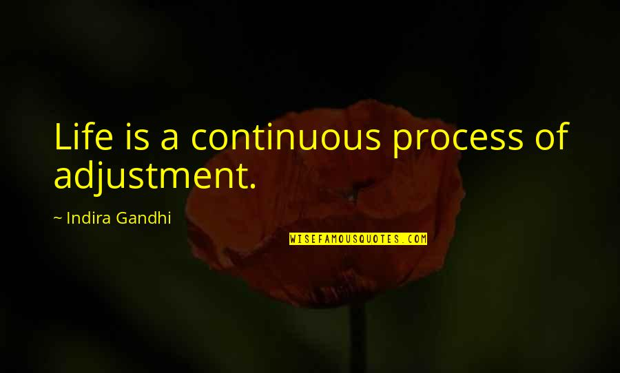 Indira's Quotes By Indira Gandhi: Life is a continuous process of adjustment.