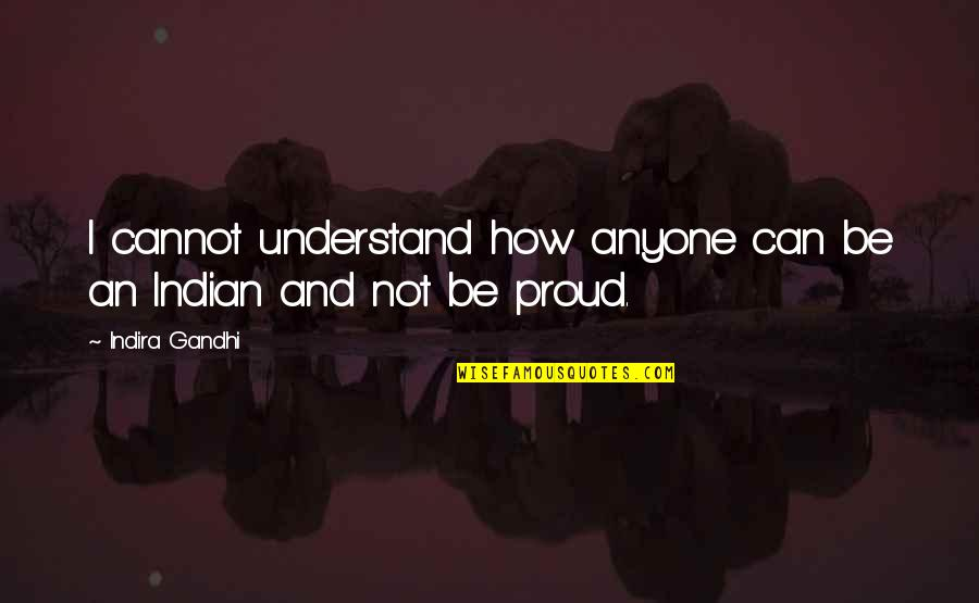 Indira's Quotes By Indira Gandhi: I cannot understand how anyone can be an