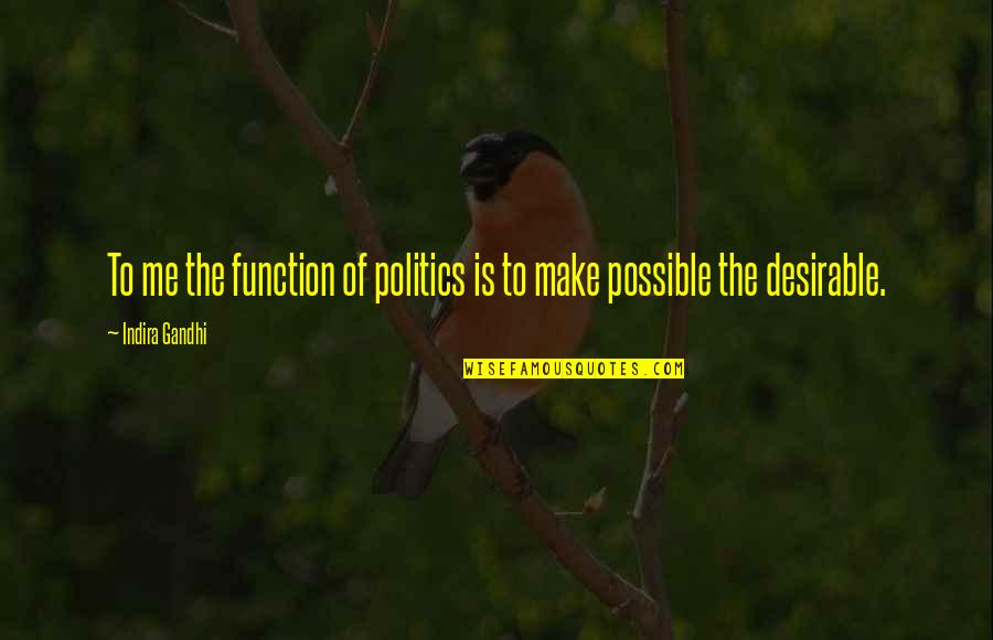 Indira's Quotes By Indira Gandhi: To me the function of politics is to