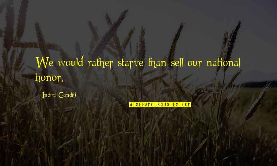 Indira's Quotes By Indira Gandhi: We would rather starve than sell our national