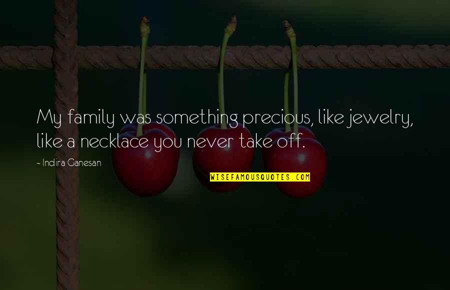 Indira's Quotes By Indira Ganesan: My family was something precious, like jewelry, like
