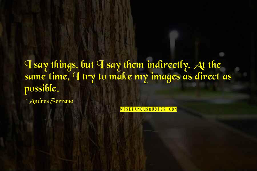 Indirectly Quotes By Andres Serrano: I say things, but I say them indirectly.