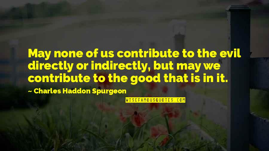 Indirectly Quotes By Charles Haddon Spurgeon: May none of us contribute to the evil