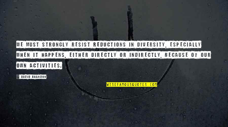 Indirectly Quotes By David Brandon: We must strongly resist reductions in diversity, especially