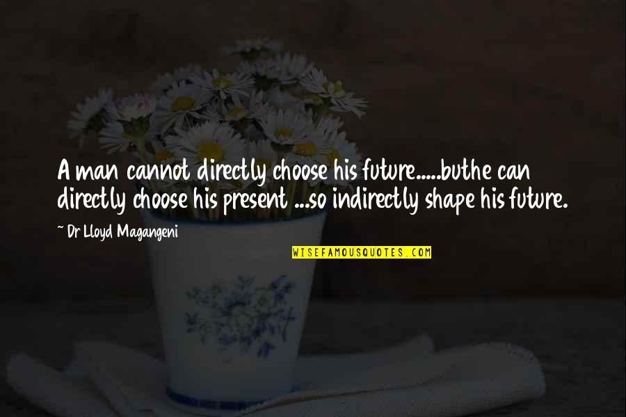 Indirectly Quotes By Dr Lloyd Magangeni: A man cannot directly choose his future.....buthe can