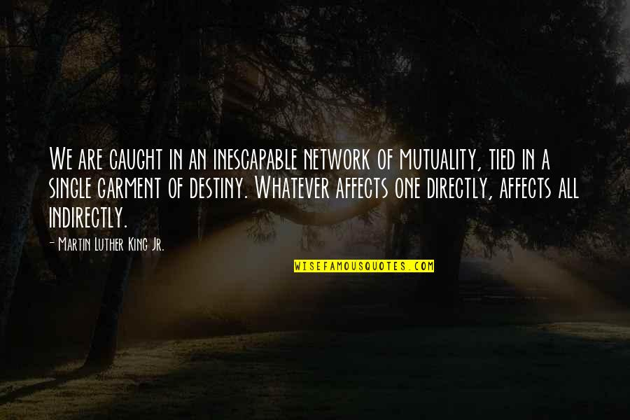 Indirectly Quotes By Martin Luther King Jr.: We are caught in an inescapable network of