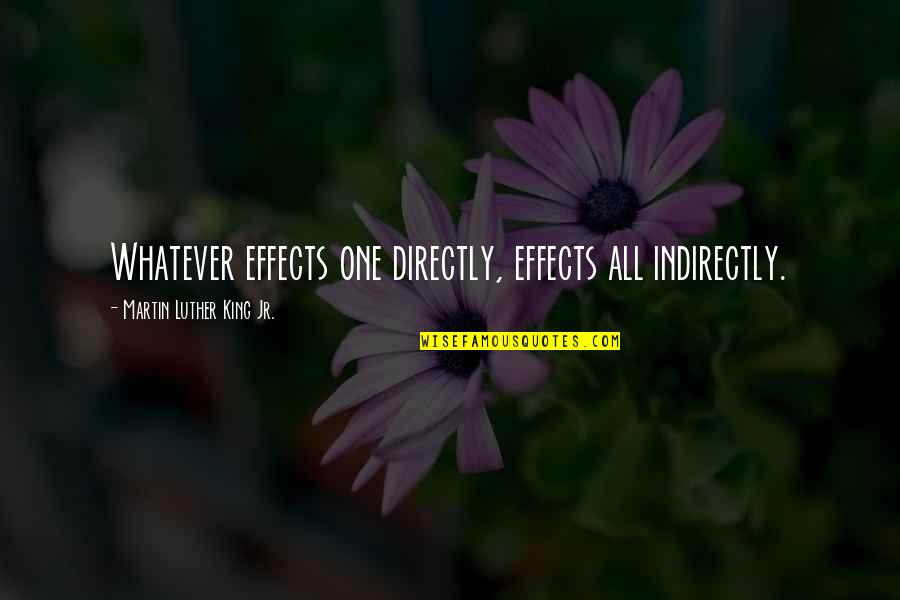 Indirectly Quotes By Martin Luther King Jr.: Whatever effects one directly, effects all indirectly.