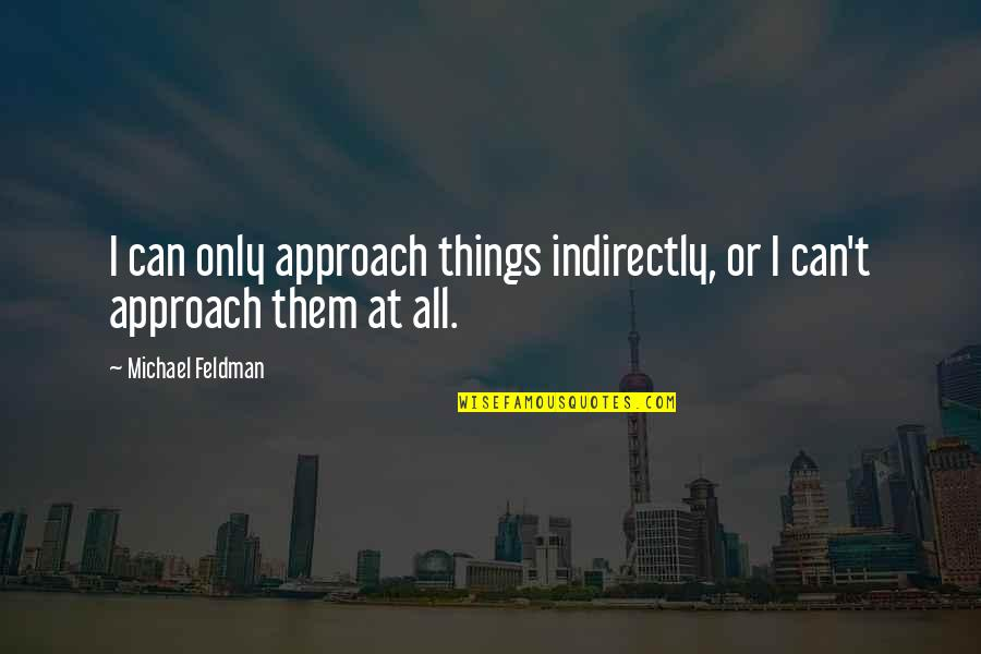 Indirectly Quotes By Michael Feldman: I can only approach things indirectly, or I