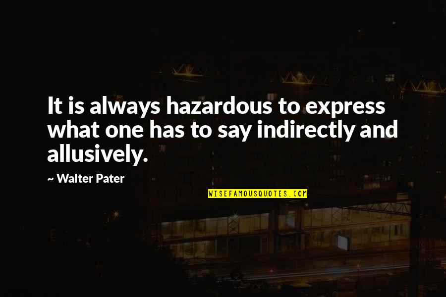 Indirectly Quotes By Walter Pater: It is always hazardous to express what one