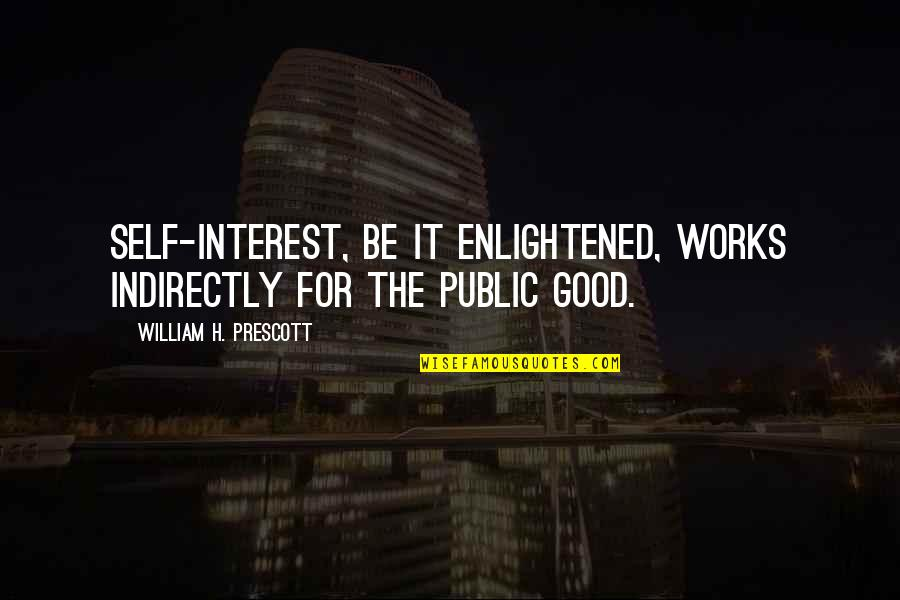 Indirectly Quotes By William H. Prescott: Self-interest, be it enlightened, works indirectly for the
