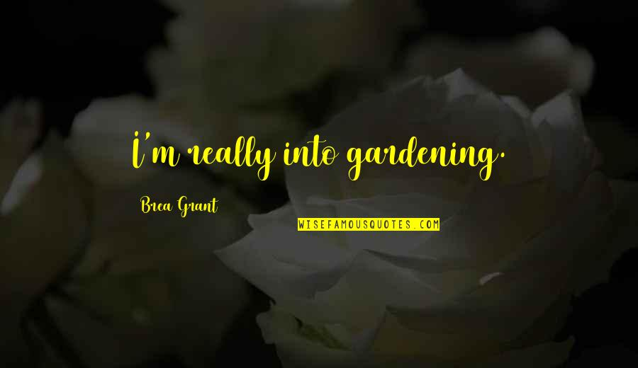 Individual Contribution To Teamwork Quotes By Brea Grant: I'm really into gardening.