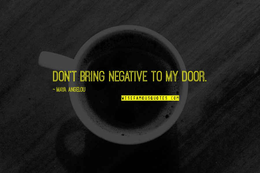 Individual Contribution To Teamwork Quotes By Maya Angelou: Don't bring negative to my door.