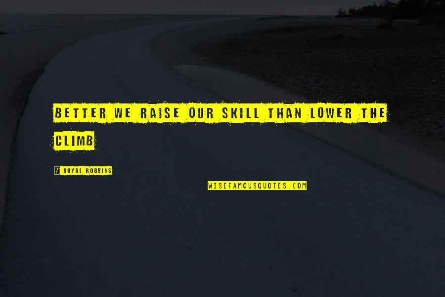 Individual Contribution To Teamwork Quotes By Royal Robbins: Better we raise our skill than lower the