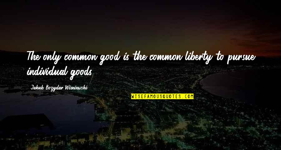Individualism And Collectivism Quotes By Jakub Bozydar Wisniewski: The only common good is the common liberty