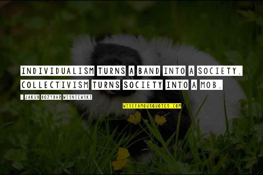 Individualism And Collectivism Quotes By Jakub Bozydar Wisniewski: Individualism turns a band into a society. Collectivism