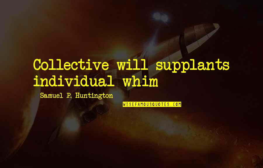 Individualism And Collectivism Quotes By Samuel P. Huntington: Collective will supplants individual whim