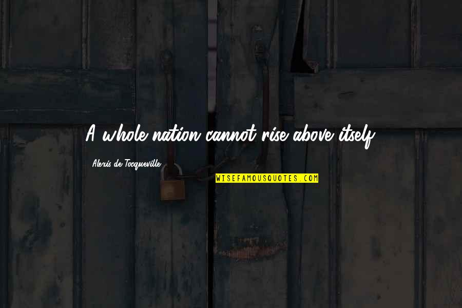 Individualism Quotes By Alexis De Tocqueville: A whole nation cannot rise above itself.