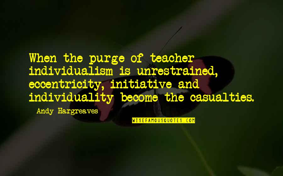 Individualism Quotes By Andy Hargreaves: When the purge of teacher individualism is unrestrained,