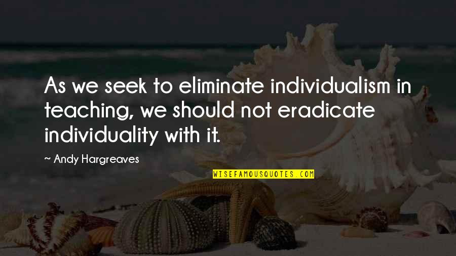 Individualism Quotes By Andy Hargreaves: As we seek to eliminate individualism in teaching,