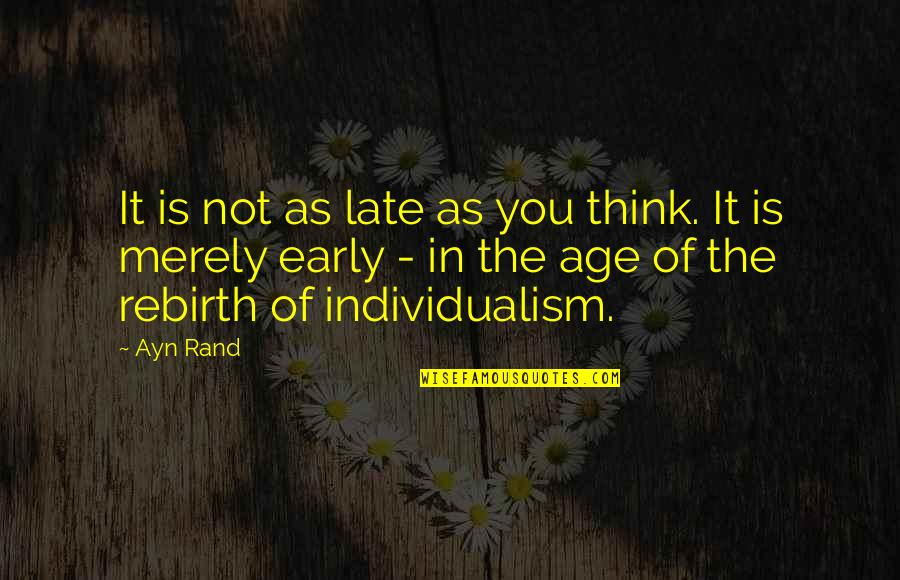 Individualism Quotes By Ayn Rand: It is not as late as you think.
