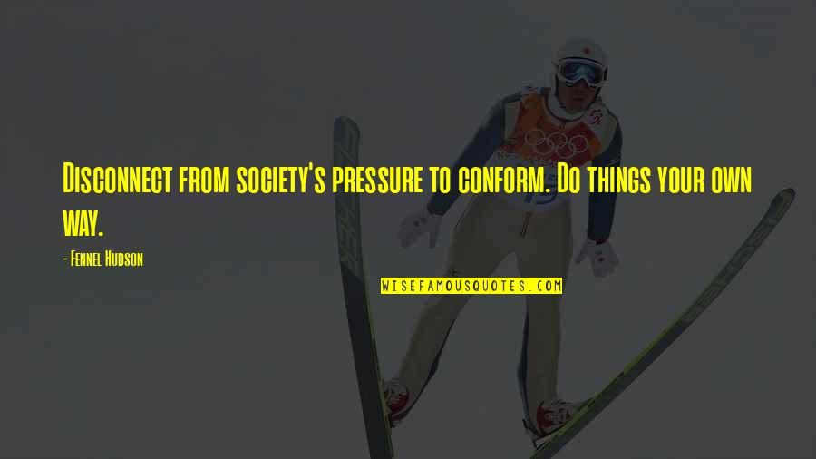 Individualism Quotes By Fennel Hudson: Disconnect from society's pressure to conform. Do things