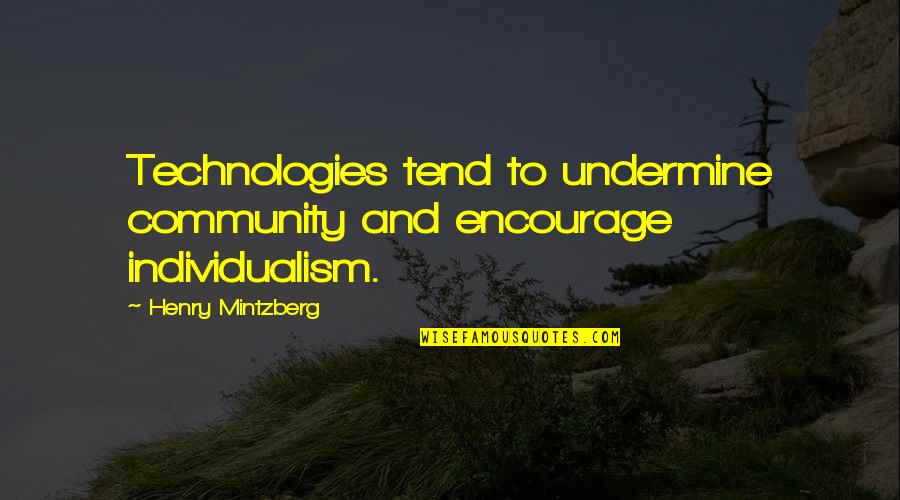 Individualism Quotes By Henry Mintzberg: Technologies tend to undermine community and encourage individualism.
