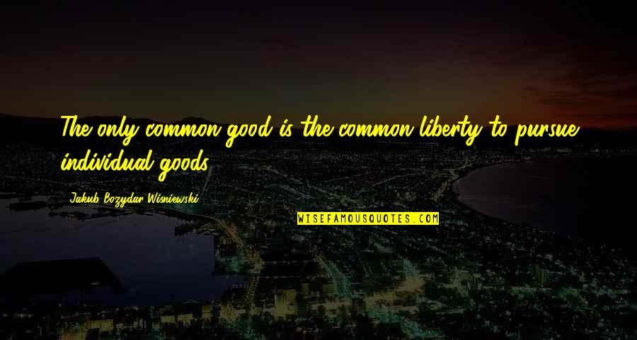 Individualism Quotes By Jakub Bozydar Wisniewski: The only common good is the common liberty