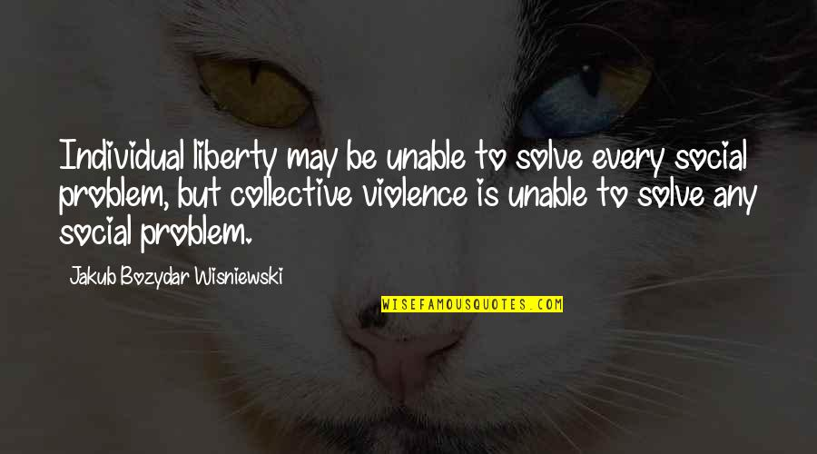 Individualism Quotes By Jakub Bozydar Wisniewski: Individual liberty may be unable to solve every