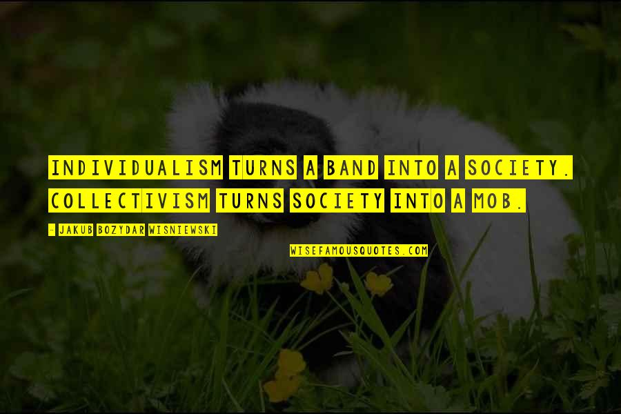 Individualism Quotes By Jakub Bozydar Wisniewski: Individualism turns a band into a society. Collectivism