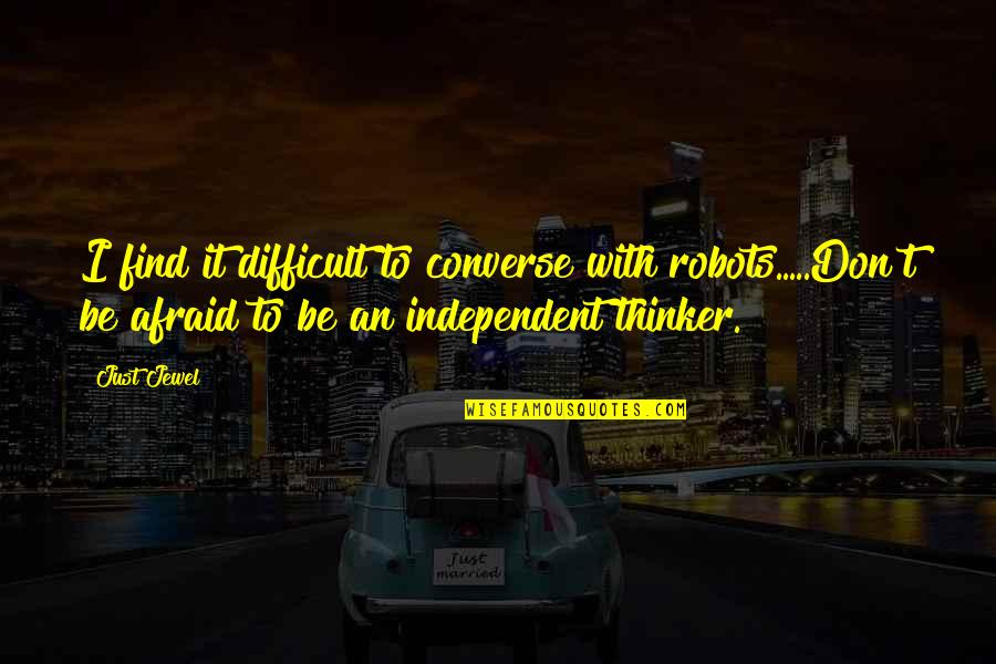 Individualism Quotes By Just Jewel: I find it difficult to converse with robots.....Don't