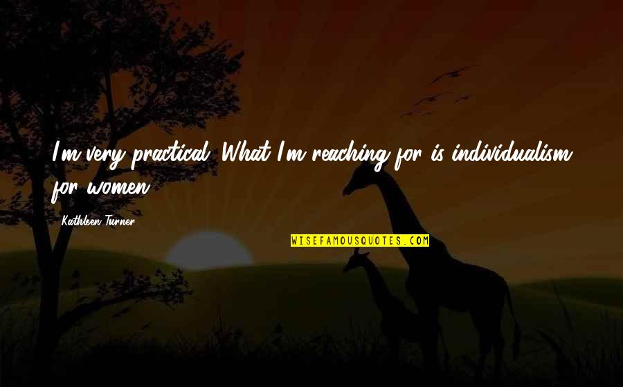 Individualism Quotes By Kathleen Turner: I'm very practical. What I'm reaching for is