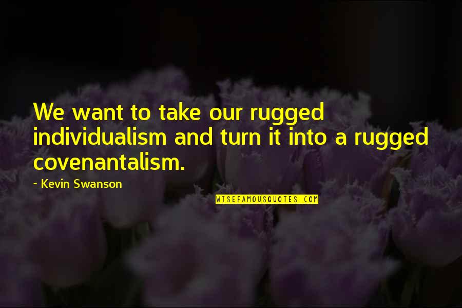 Individualism Quotes By Kevin Swanson: We want to take our rugged individualism and