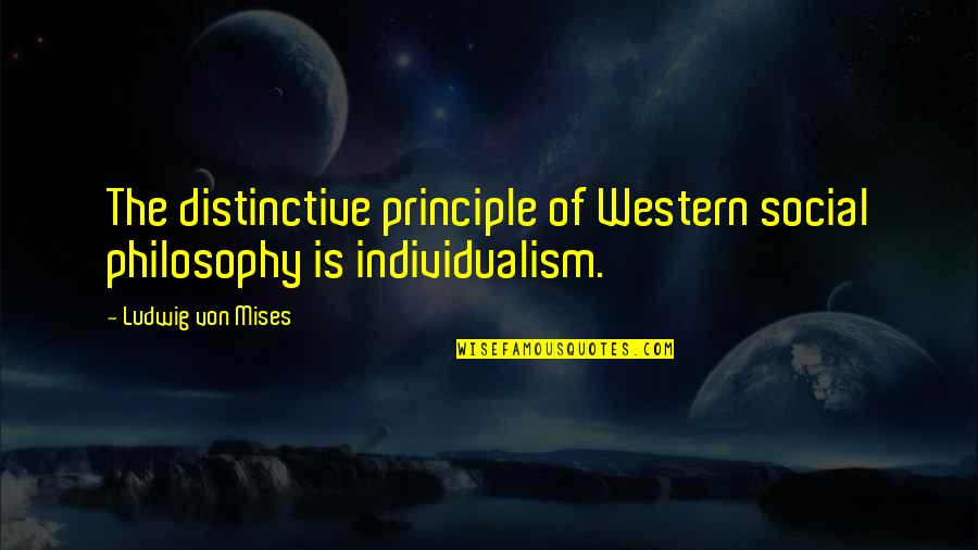 Individualism Quotes By Ludwig Von Mises: The distinctive principle of Western social philosophy is