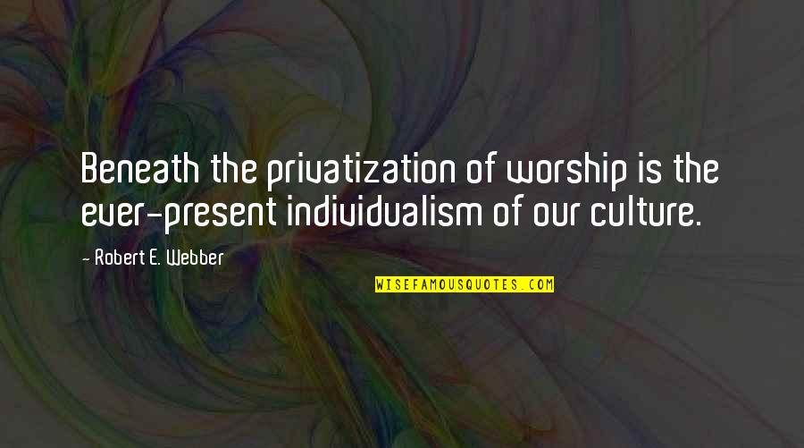 Individualism Quotes By Robert E. Webber: Beneath the privatization of worship is the ever-present