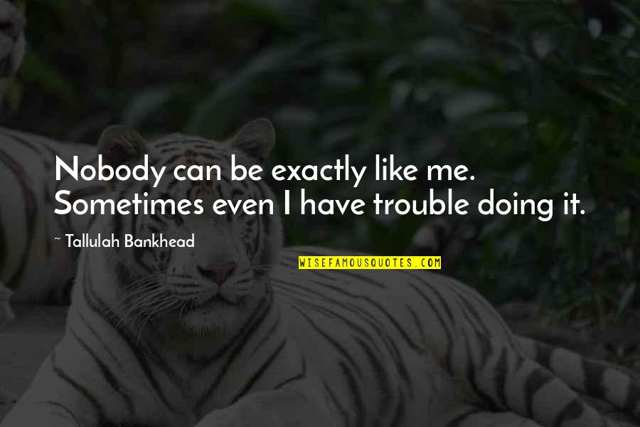 Individualism Quotes By Tallulah Bankhead: Nobody can be exactly like me. Sometimes even
