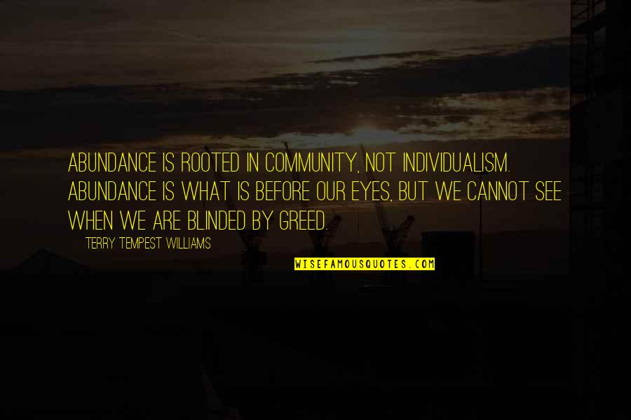 Individualism Quotes By Terry Tempest Williams: Abundance is rooted in community, not individualism. Abundance