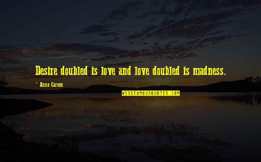 Individuality In Divergent Quotes By Anne Carson: Desire doubled is love and love doubled is